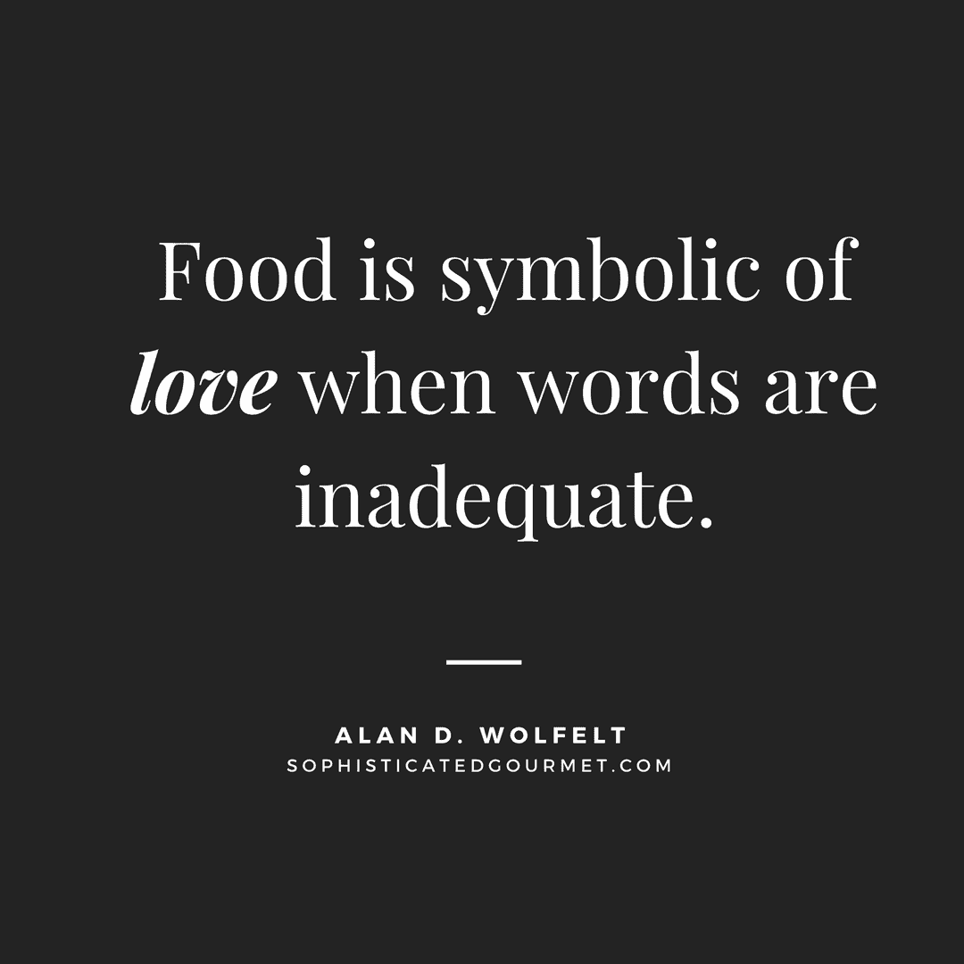 """Food is symbolic of love when words are inadequate."" - Alan D. Wolfelt 
