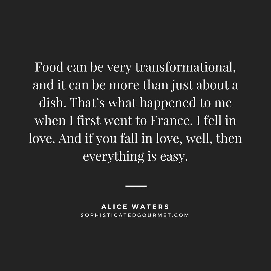 """Food can be very transformational, and it can be more than just about a dish. That's what happened to me when I first went to France. I fell in love. And if you fall in love, well, then everything is easy."" - Alice Waters"