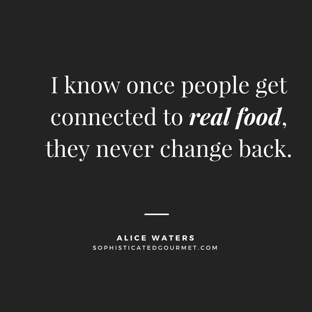 """I know once people get connected to real food, they never change back."" - Alice Waters"