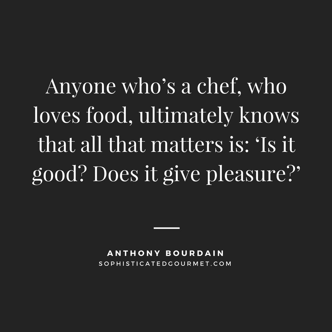 """Anyone who's a chef, who loves food, ultimately knows that all that matters is: 'Is it good? Does it give pleasure?'"" - Anthony Bourdain"