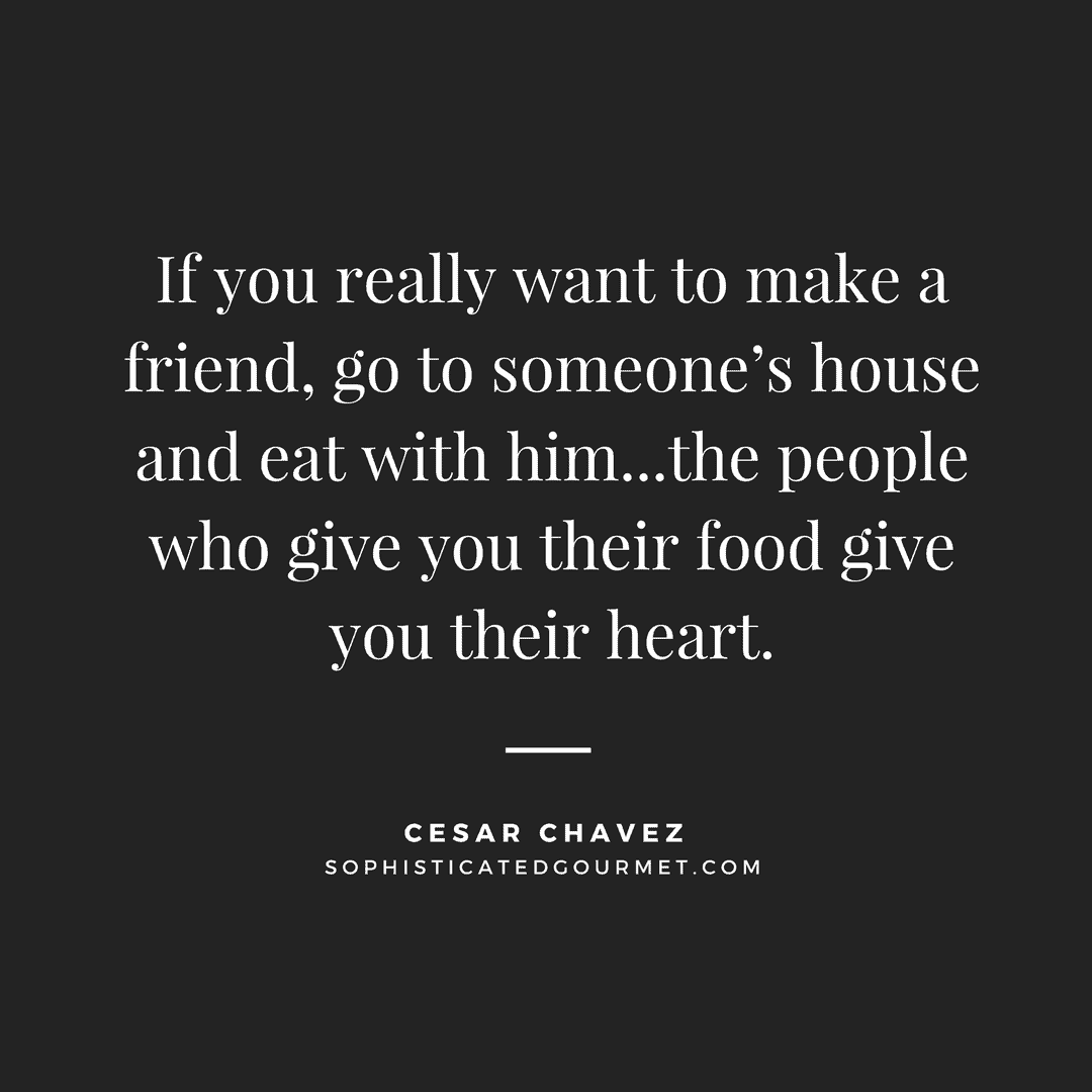 """If you really want to make a friend, go to someone's house and eat with him...the people who give you their food give you their heart."" - Cesar Chavez"
