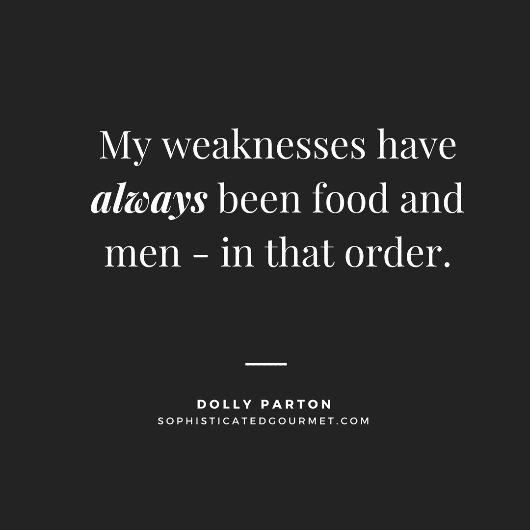 """""""My weaknesses have always been food and men - in that order."""" - Dolly Parton"""