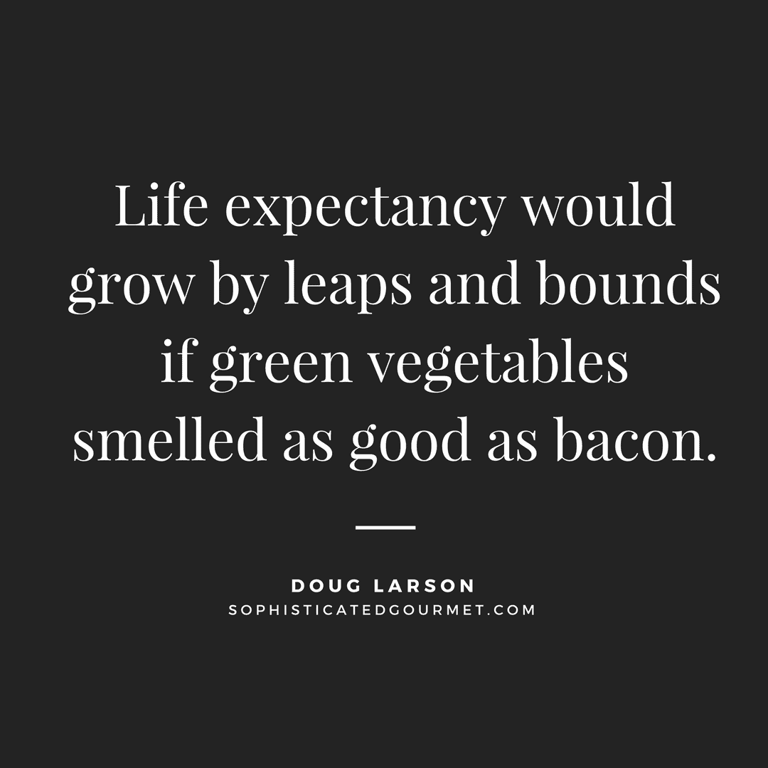 """""""Life expectancy would grow by leaps and bounds if green vegetables smelled as good as bacon."""" - Doug Larson"""