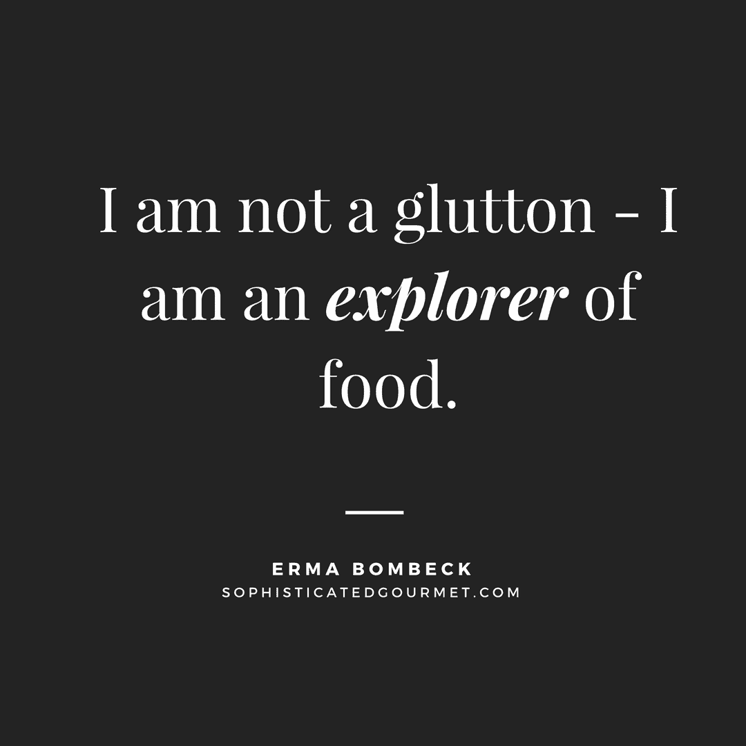 """I am not a glutton - I am an explorer of food."" - Erma Bombeck"
