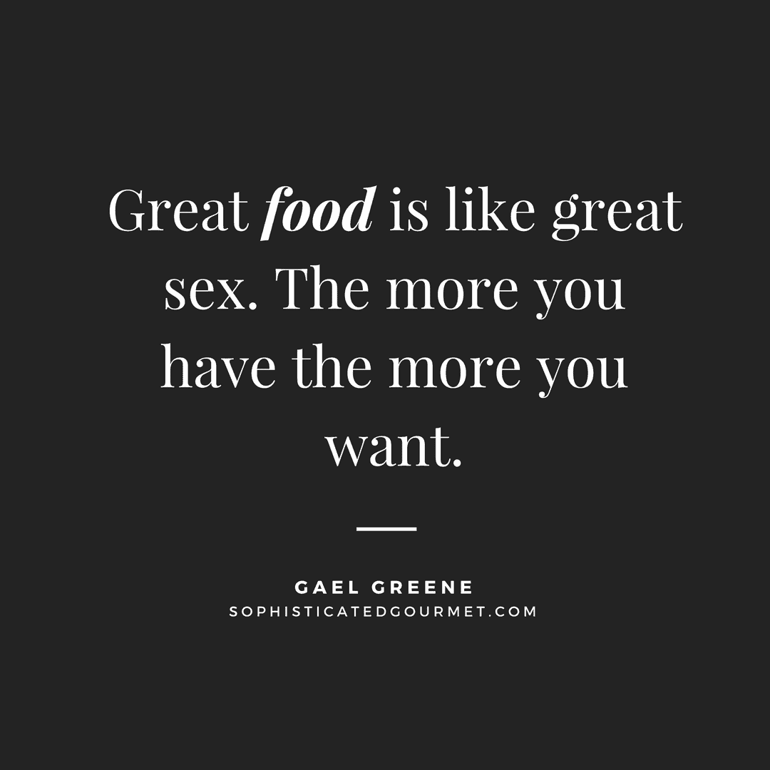 """Great food is like great sex. The more you have the more you want."" - Gael Greene"