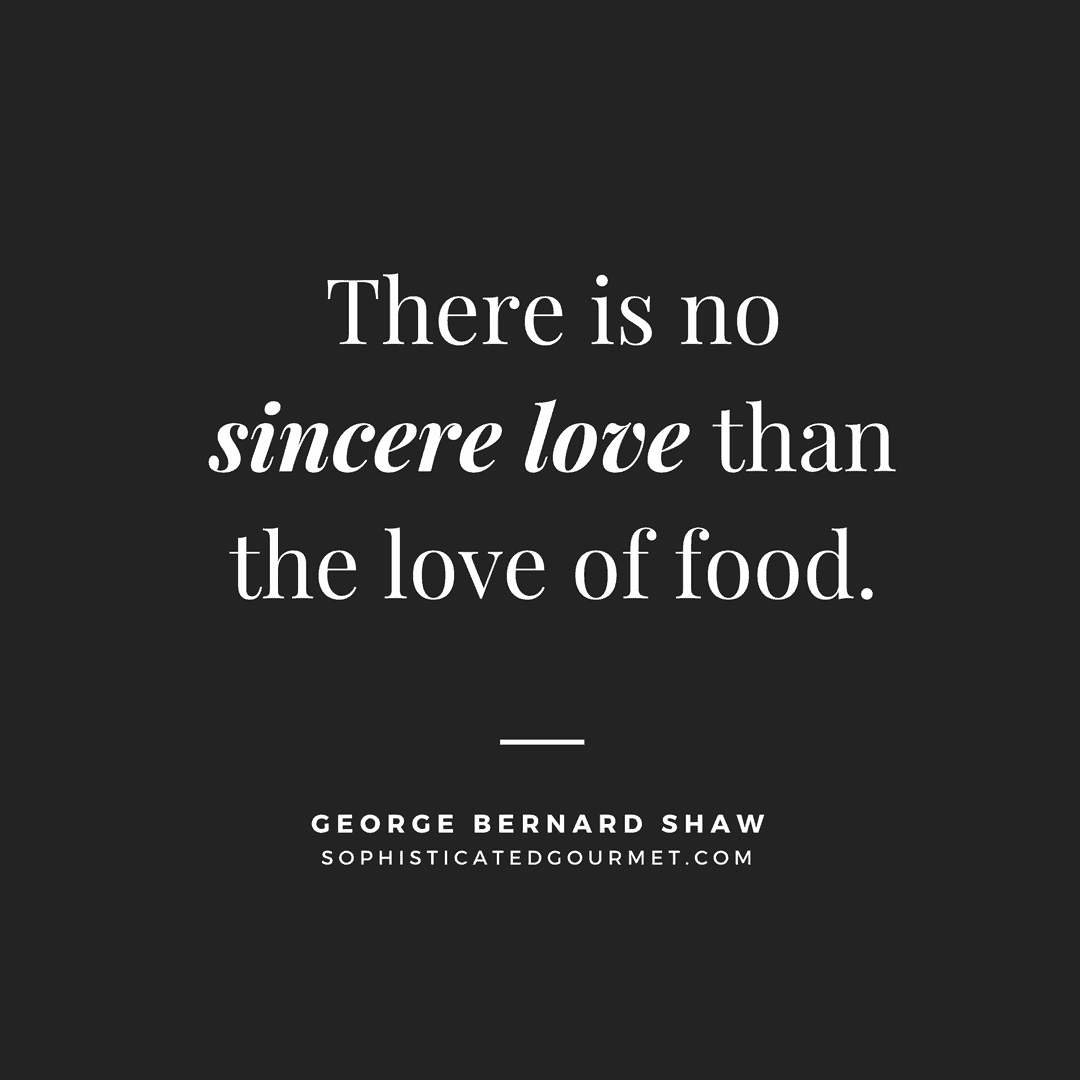 """There is no sincere love than the love of food."" –George Bernard Shaw"