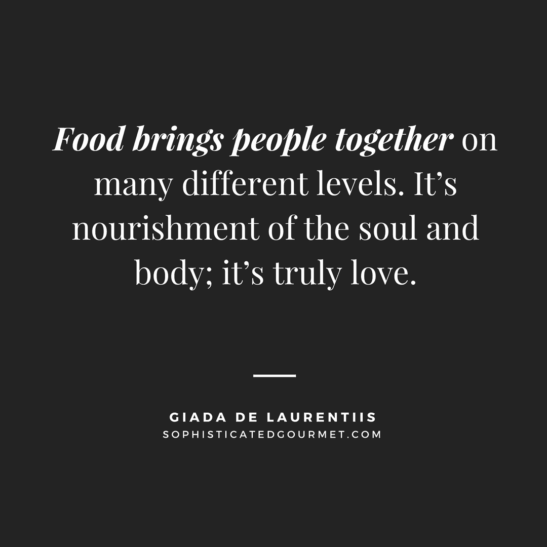 """Food brings people together on many different levels. It's nourishment of the soul and body; it's truly love."" - Giada De Laurentiis"