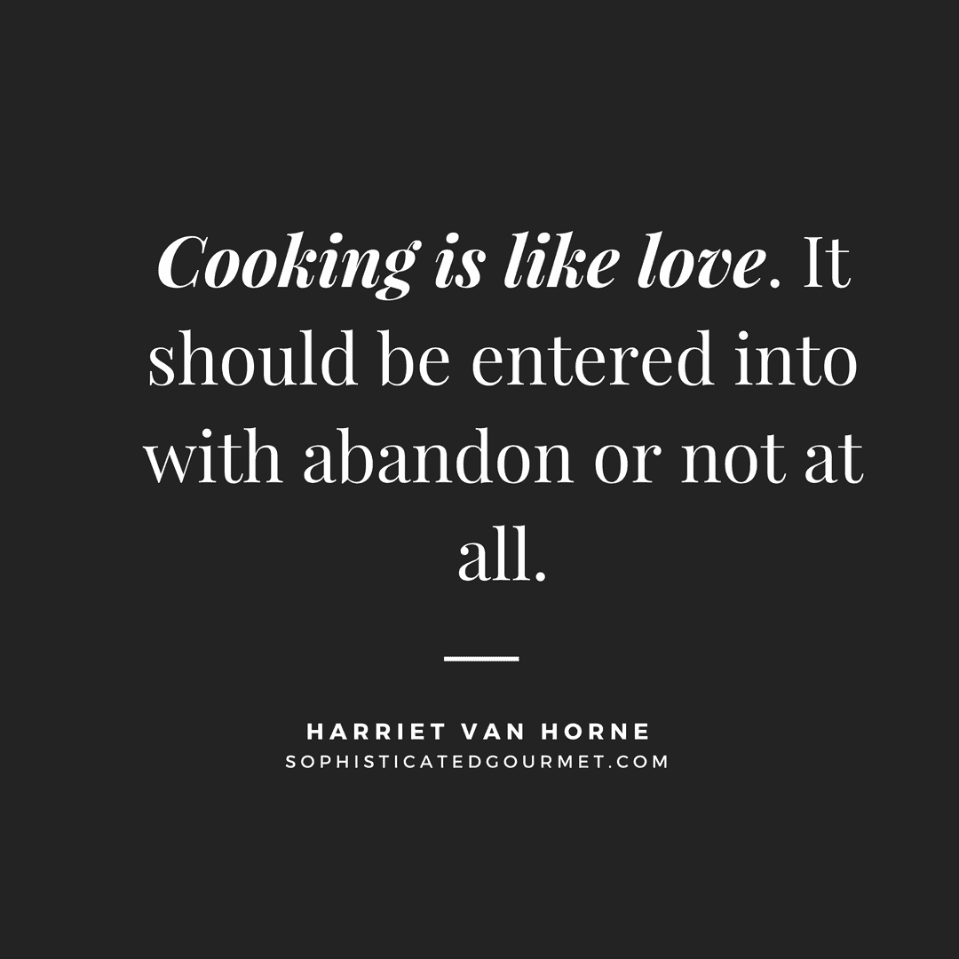"""""""Cooking is like love. It should be entered into with abandon or not at all."""" - Harriet van Horne"""