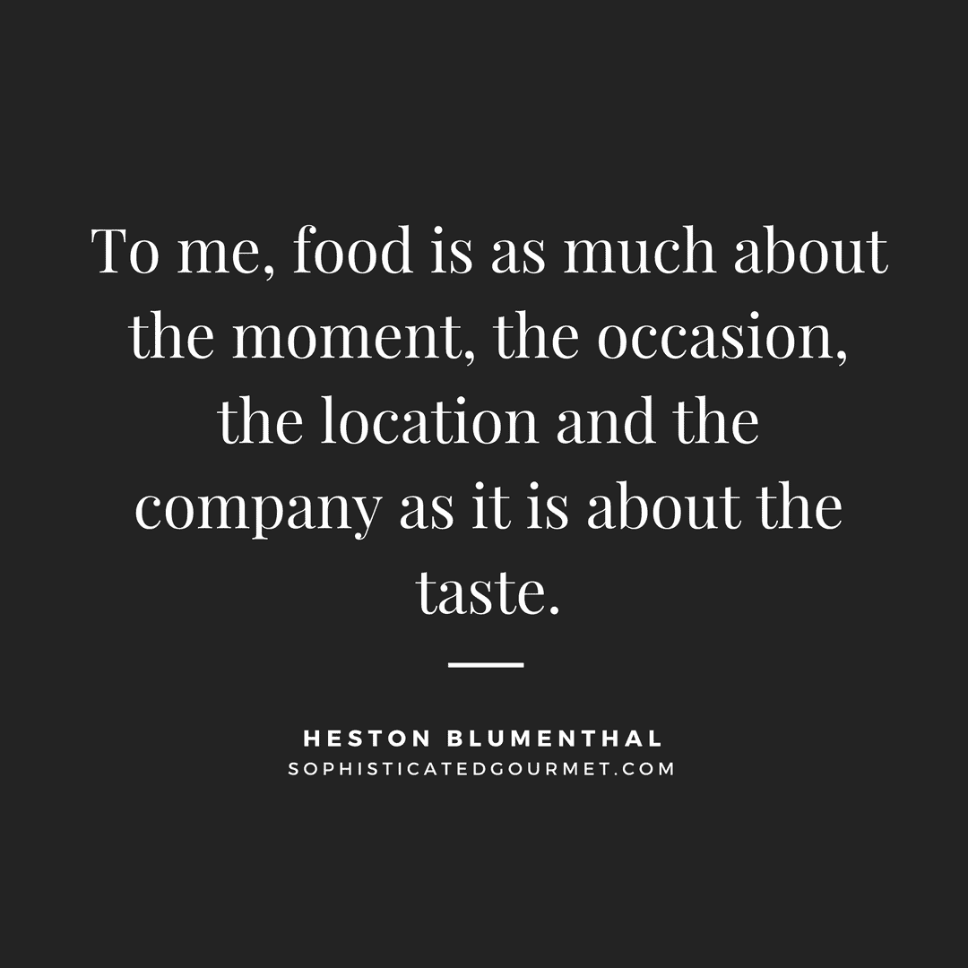 """To me, food is as much about the moment, the occasion, the location and the company as it is about the taste."" - Heston Blumenthal"