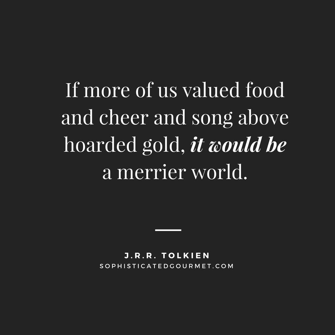"""If more of us valued food and cheer and song above hoarded gold, it would be a merrier world."" – J.R.R. Tolkien"