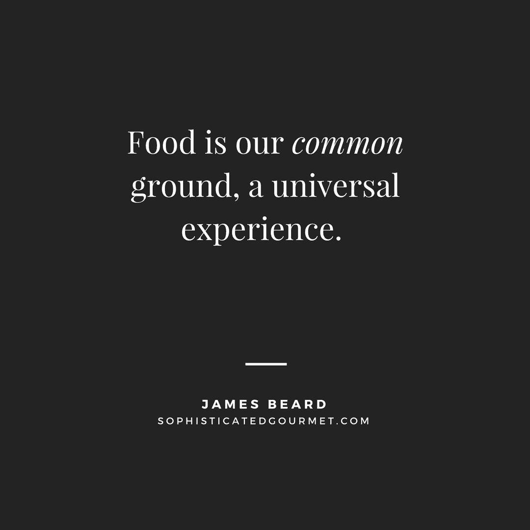 """Food is our common ground, a universal experience."" – James Beard"