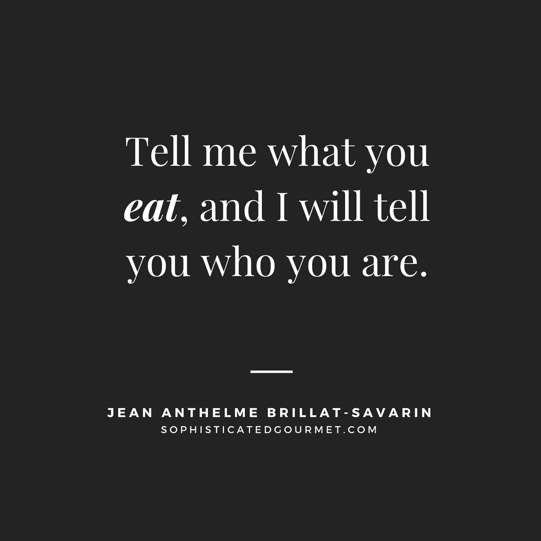 """Tell me what you eat, and I will tell you who you are."" – Jean Anthelme Brillat-Savarin"