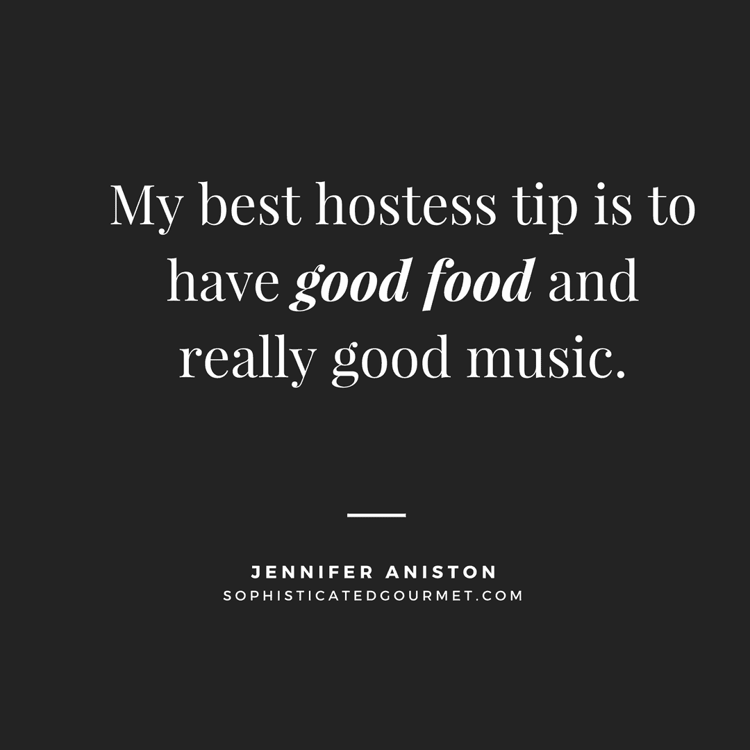 """""""My best hostess tip is to have good food and really good music."""" - Jennifer Aniston"""