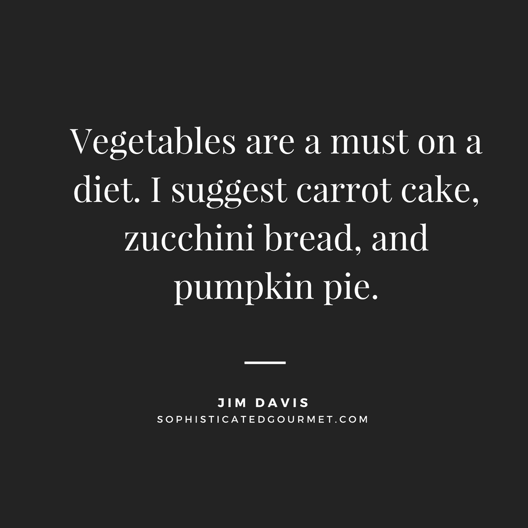 """Vegetables are a must on a diet. I suggest carrot cake, zucchini bread, and pumpkin pie."" - Jim Davis"