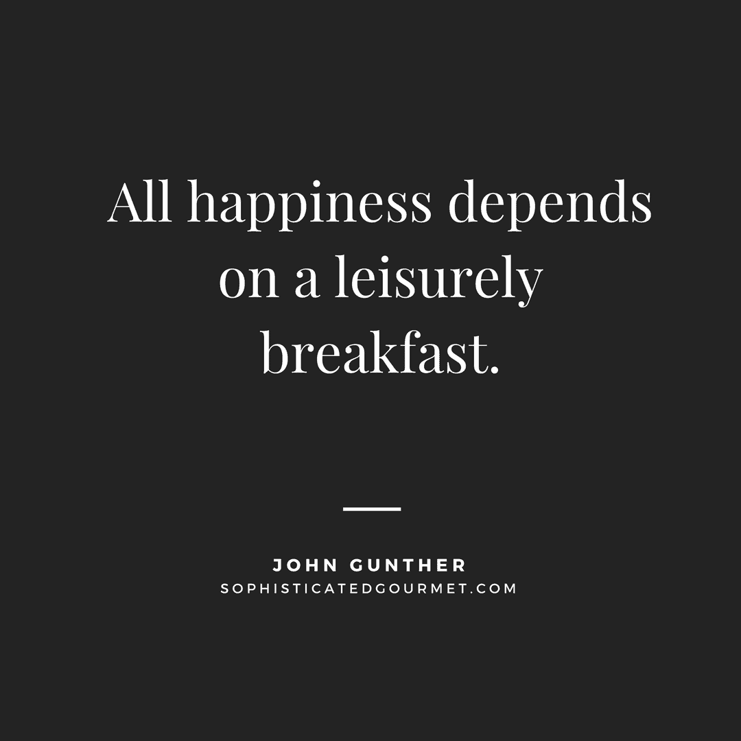 """""""All happiness depends on a leisurely breakfast."""" - John Gunther"""