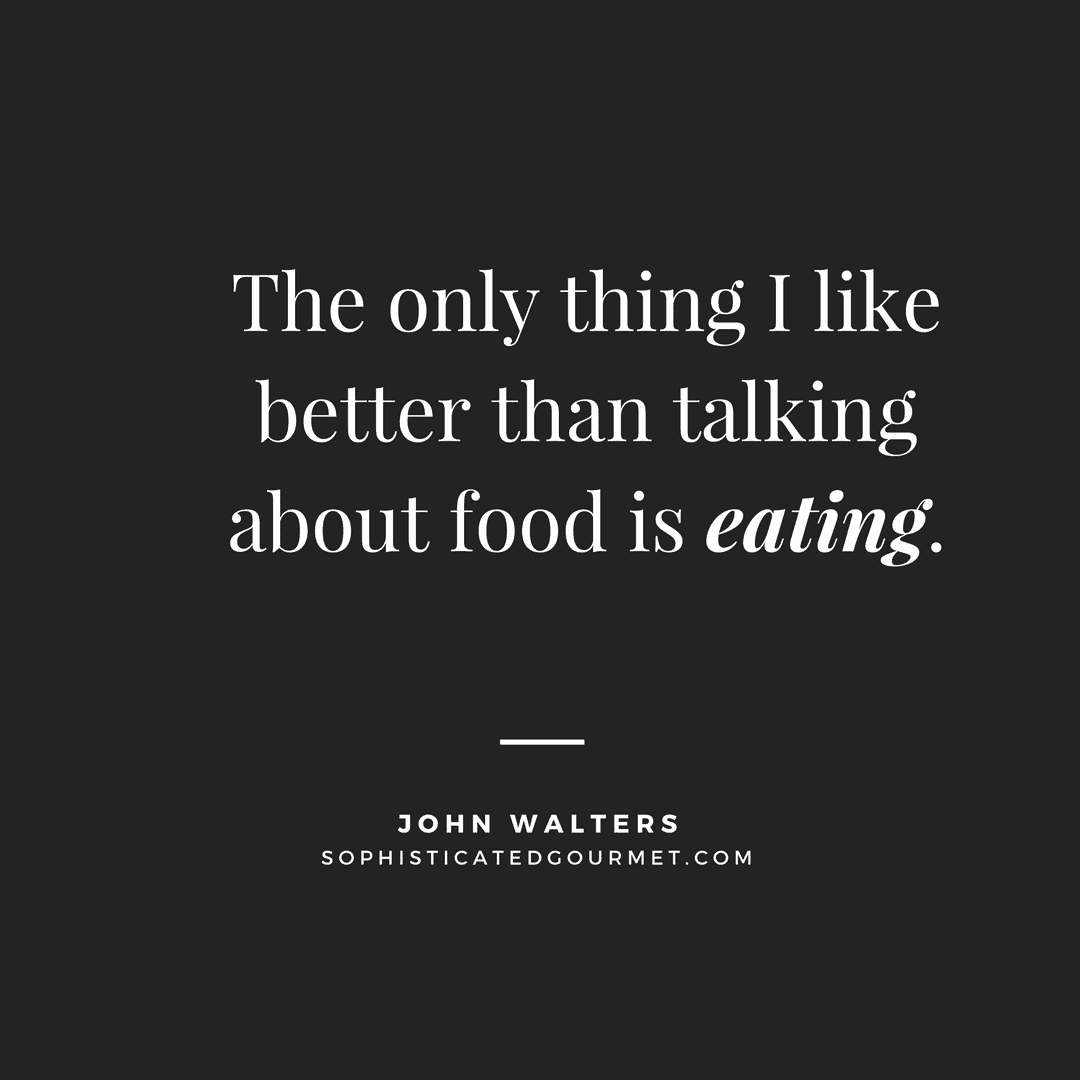 """The only thing I like better than talking about food is eating."" –John Walters"