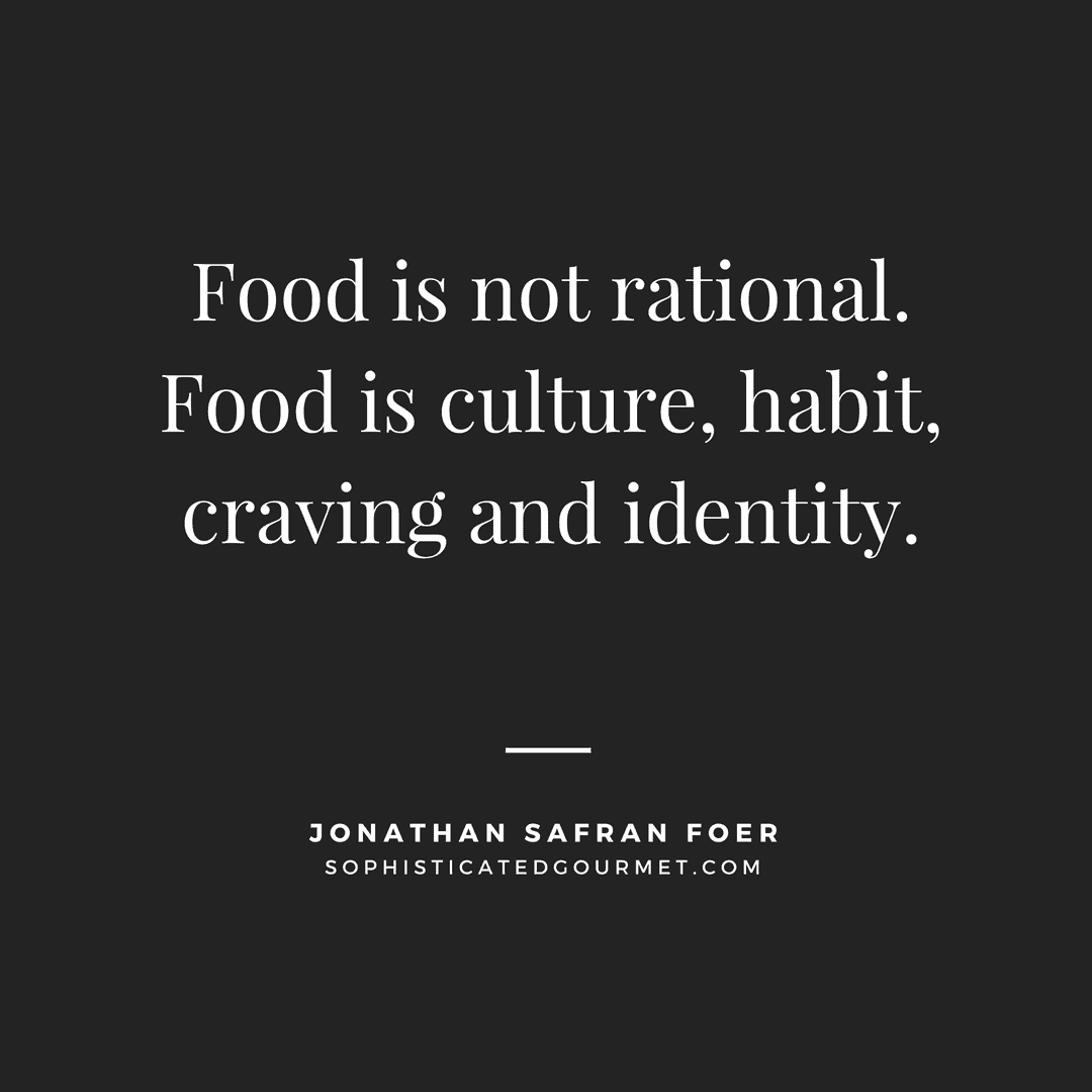 """Food is not rational. Food is culture, habit, craving and identity."" - Jonathan Safran Foer"