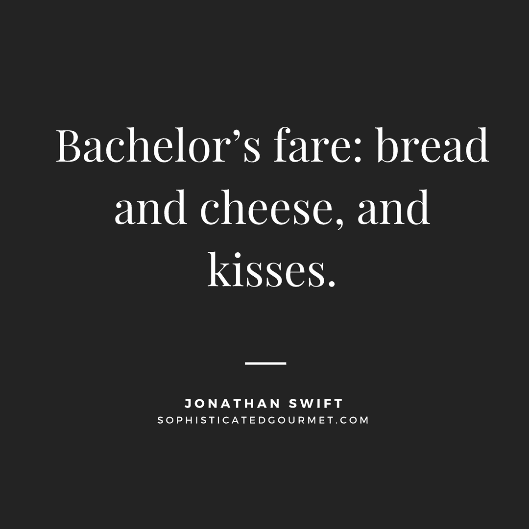 """Bachelor's fare: bread and cheese, and kisses."" - Jonathan Swift"