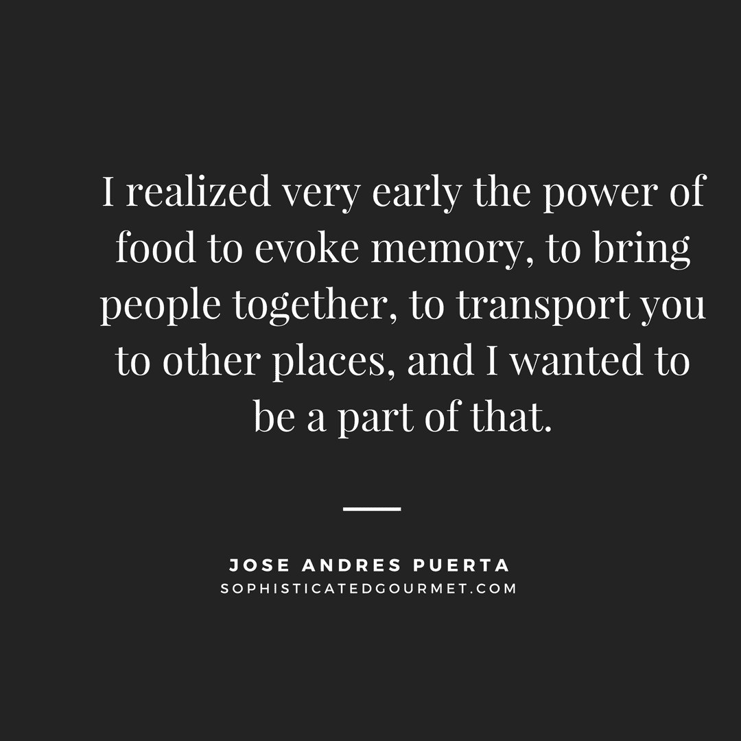 """I realized very early the power of food to evoke memory, to bring people together, to transport you to other places, and I wanted to be a part of that."" - Jose Andres Puerta"