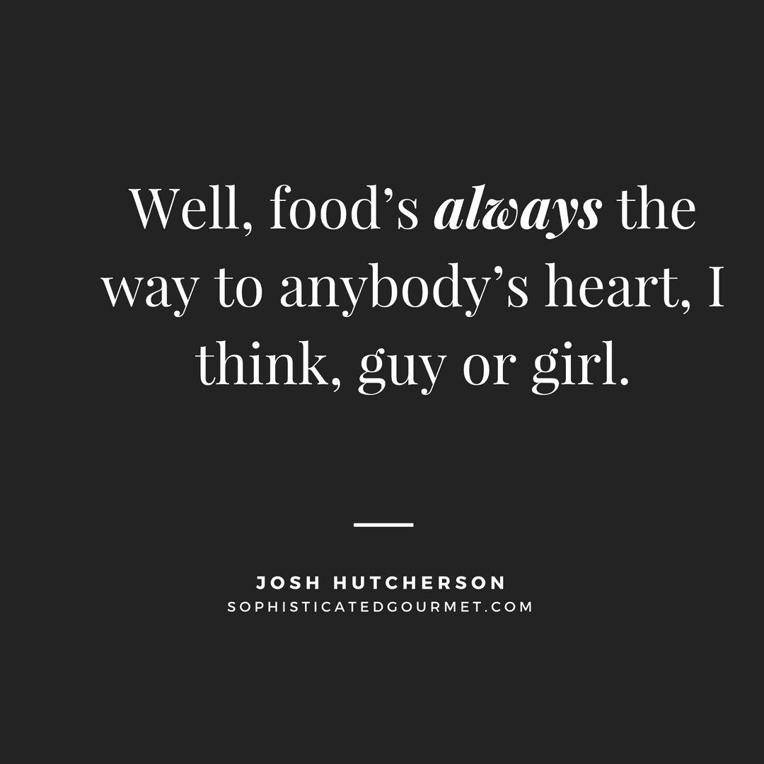 """Well, food's always the way to anybody's heart, I think, guy or girl."" - Josh Hutcherson"