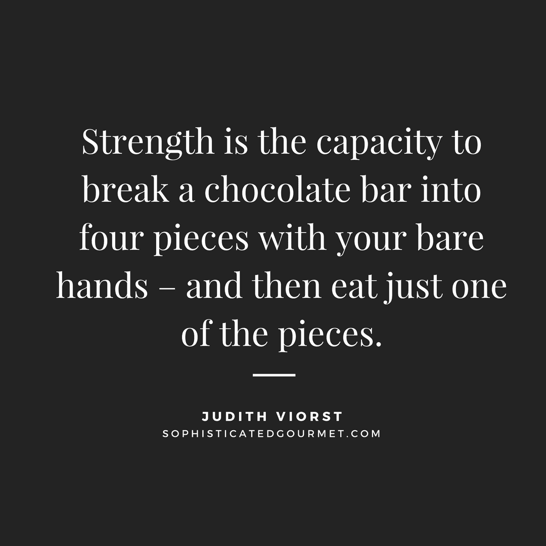 """Strength is the capacity to break a chocolate bar into four pieces with your bare hands -- and then eat just one of the pieces."" - Judith Viorst"