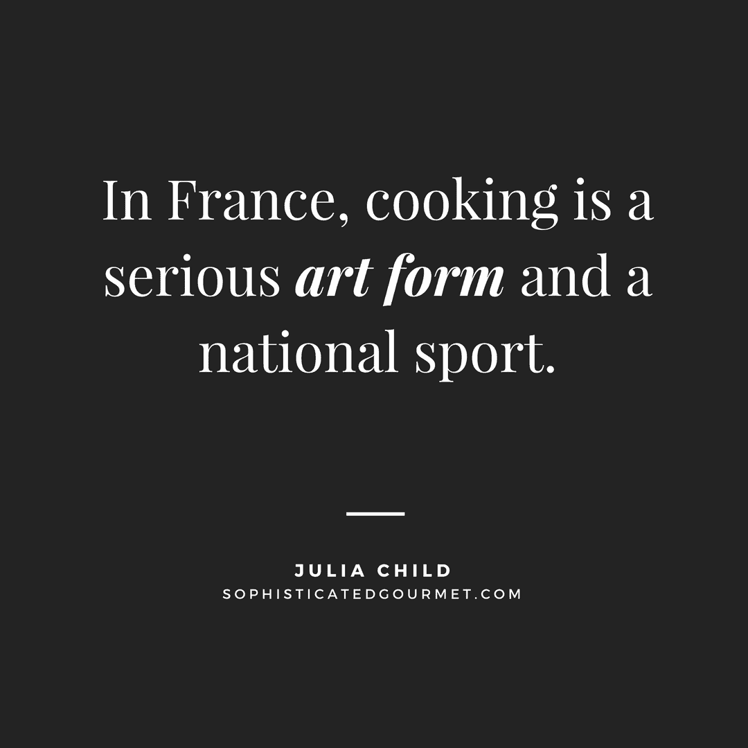 """""""In France, cooking is a serious art form and a national sport."""" - Julia Child"""