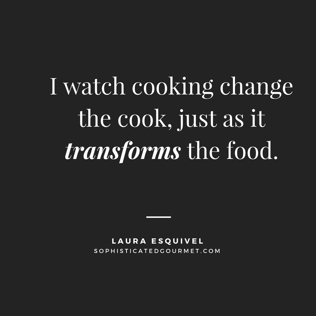 """I watch cooking change the cook, just as it transforms the food."" - Laura Esquivel"