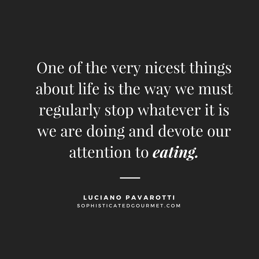 """""""One of the very nicest things about life is the way we must regularly stop whatever it is we are doing and devote our attention to eating."""" - Luciano Pavarotti"""
