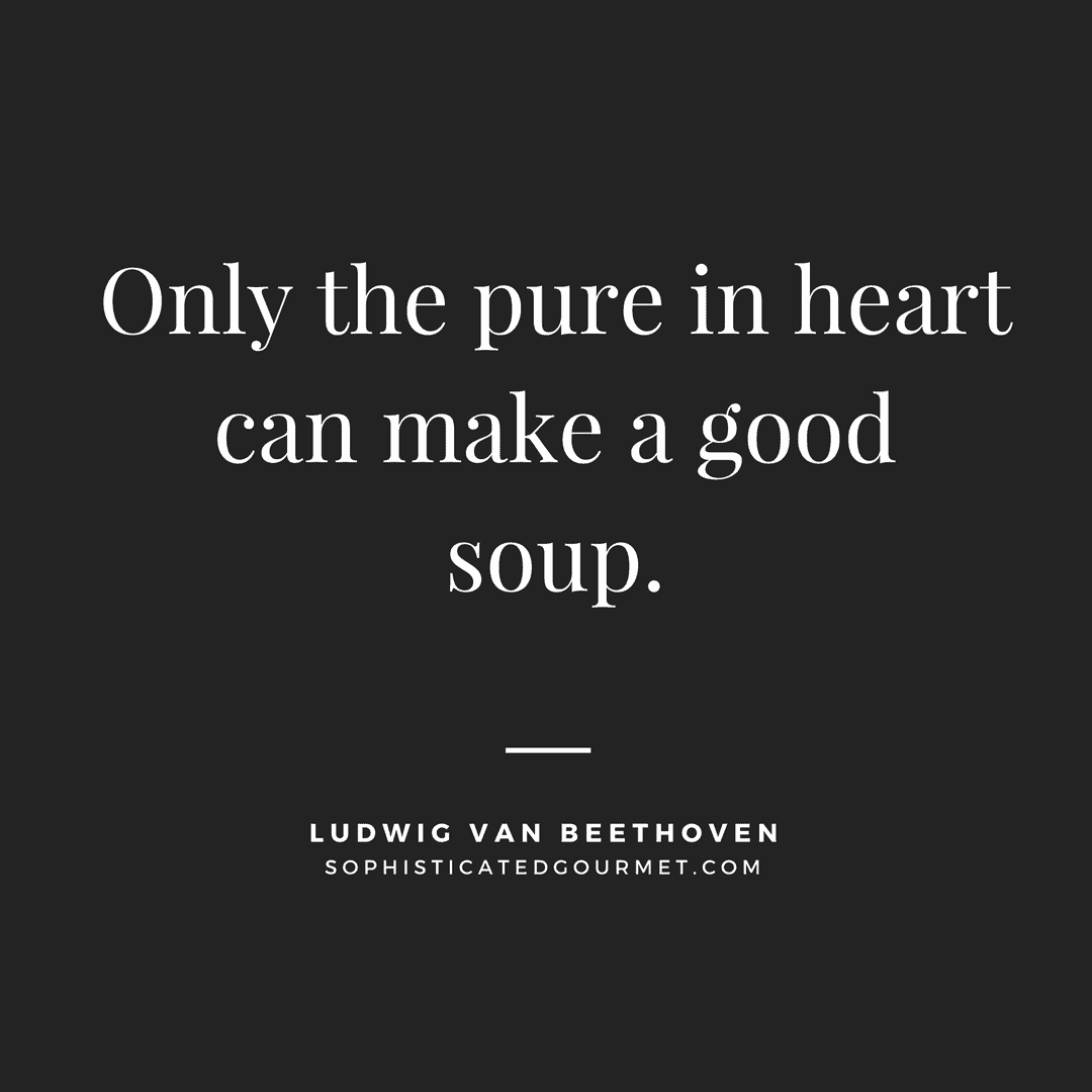 """Only the pure in heart can make a good soup."" - Ludwig van Beethoven"