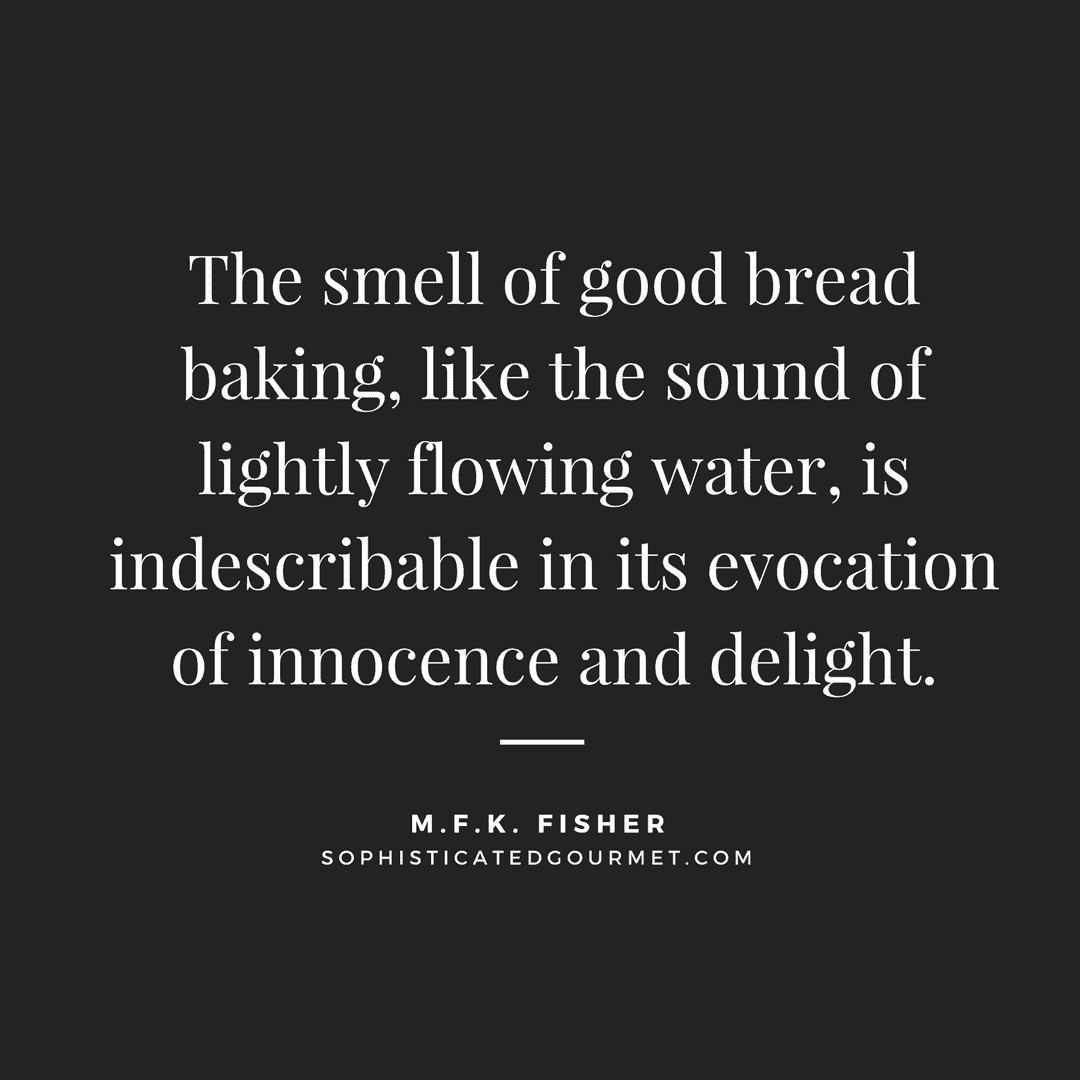 """""""The smell of good bread baking, like the sound of lightly flowing water, is indescribable in its evocation of innocence and delight."""" - M.F.K. Fisher"""