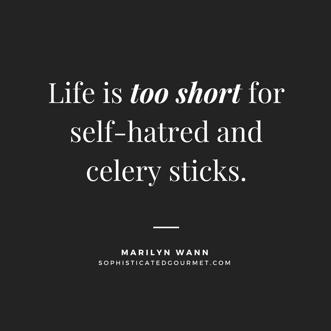 """Life is too short for self-hatred and celery sticks."" - Marilyn Wann"