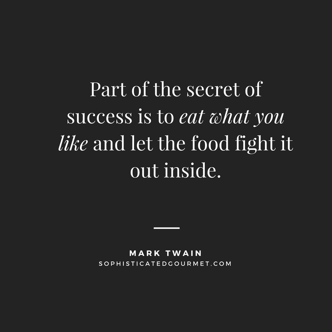 """Part of the secret of success is to eat what you like and let the food fight it out inside."" –Mark Twain"