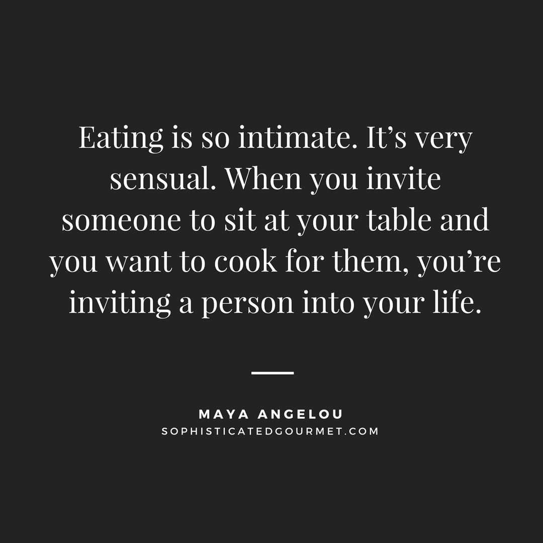 """""""Eating is so intimate. It's very sensual. When you invite someone to sit at your table and you want to cook for them, you're inviting a person into your life."""" - Maya Angelou"""