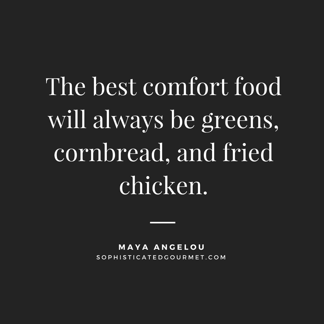"""The best comfort food will always be greens, cornbread, and fried chicken."" - Maya Angelou"