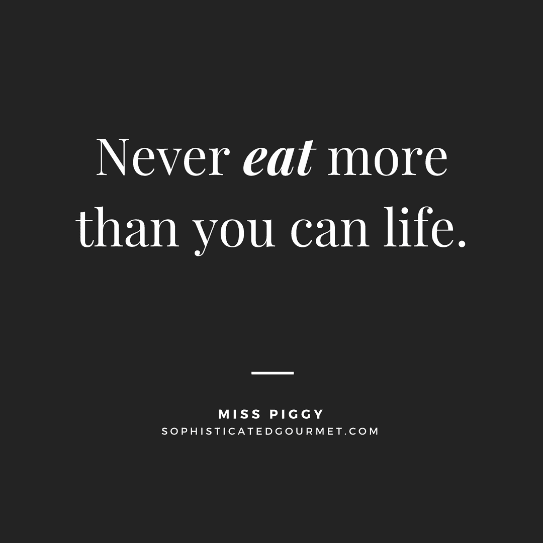 """Never eat more than you can life."" - Miss Piggy"