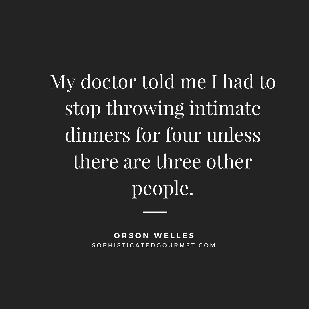 """My doctor told me I had to stop throwing intimate dinners for four unless there are three other people."" - Orson Welles"