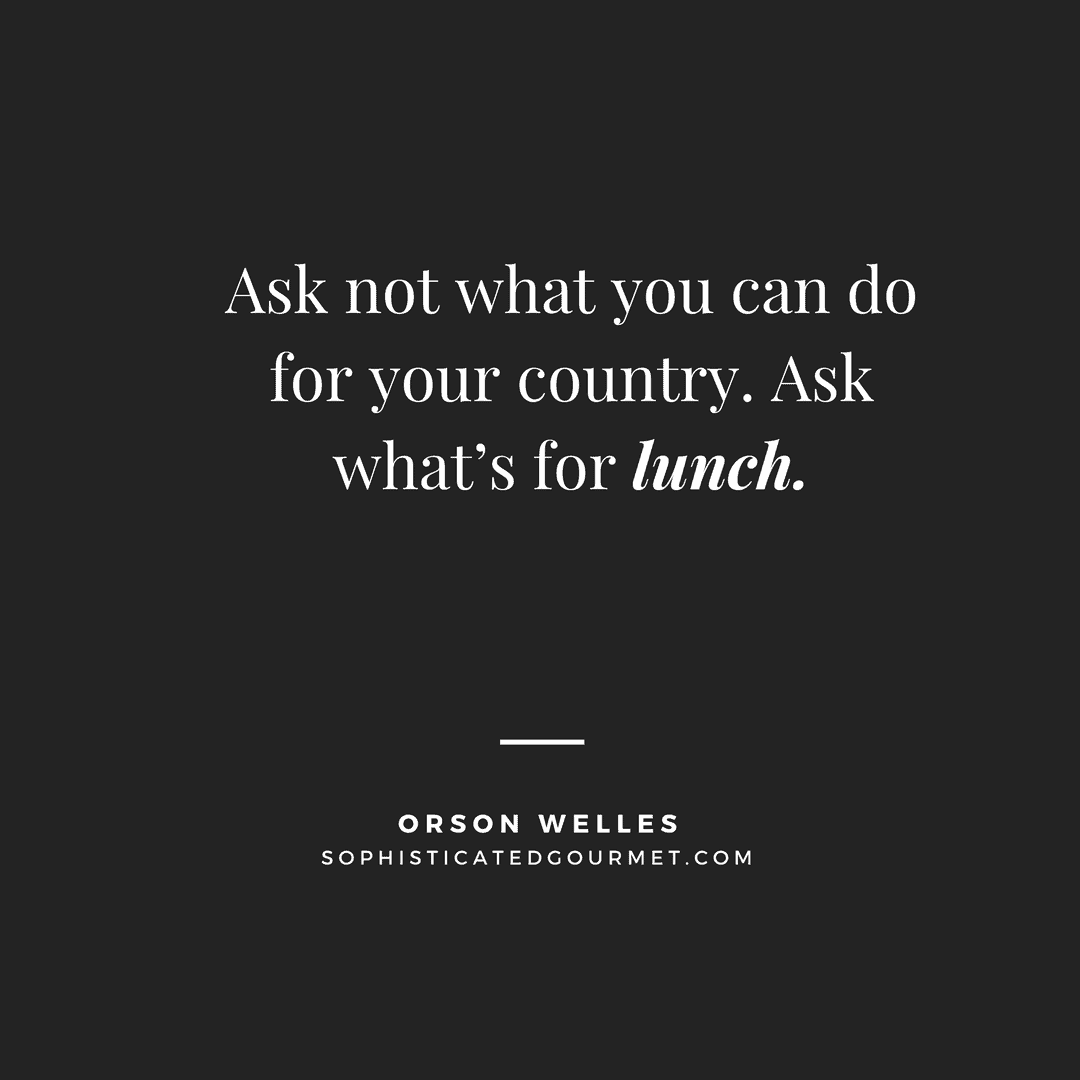 """Ask not what you can do for your country. Ask what's for lunch."" –Orson Welles"