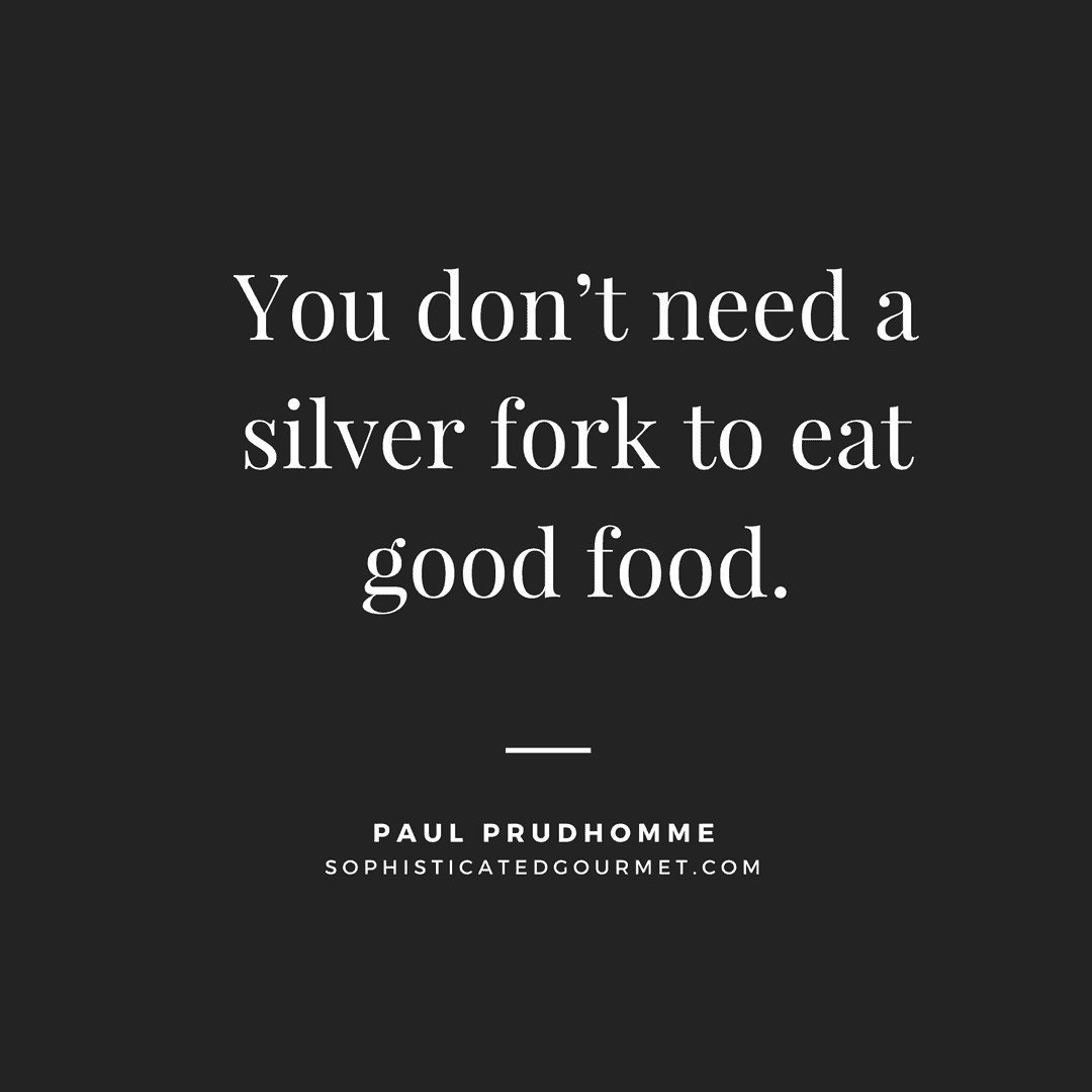 """""""You don't need a silver fork to eat good food."""" - Paul Prudhomme"""