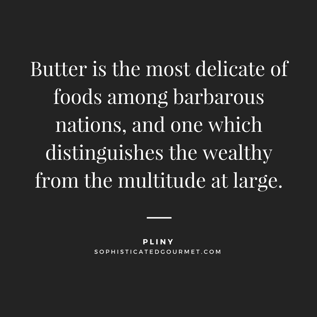 """Butter is the most delicate of foods among barbarous nations, and one which distinguishes the wealthy from the multitude at large."" - Pliny"