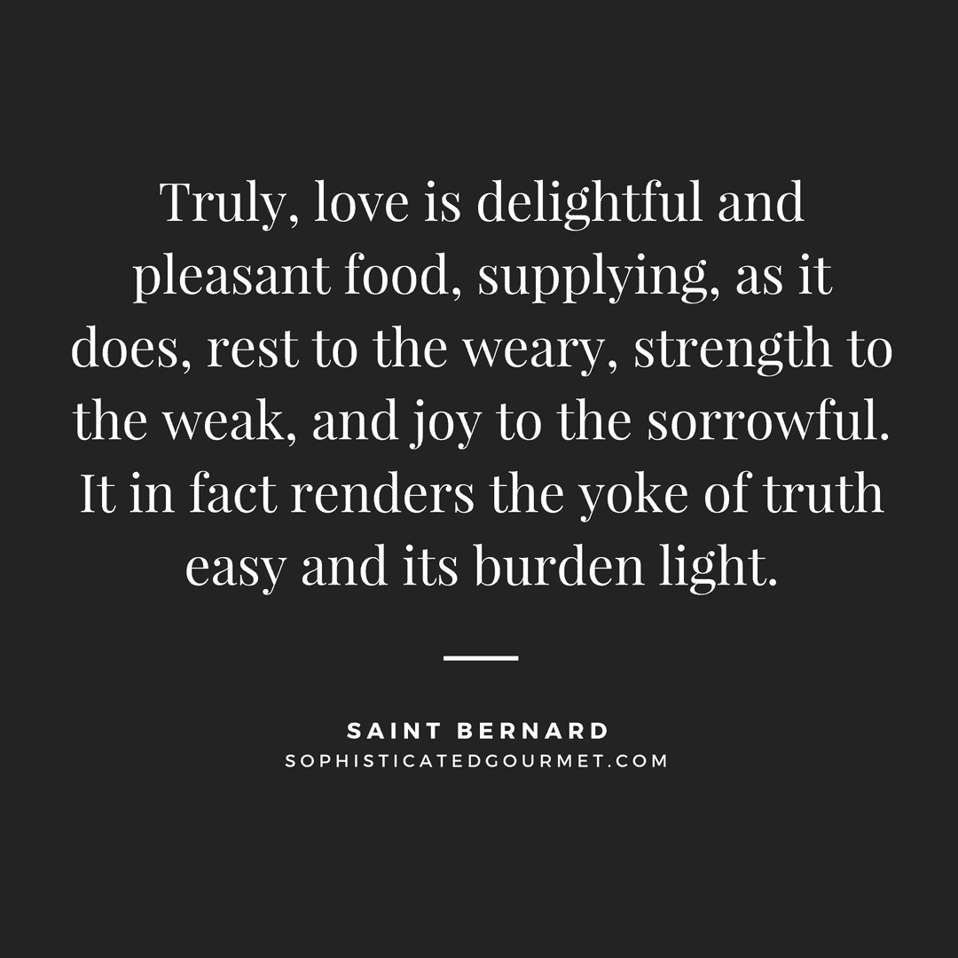 Truly, love is delightful and pleasant food, supplying, as it does, rest to the weary, strength to the weak, and joy to the sorrowful. It in fact renders the yoke of truth easy and its burden light. - Saint Bernard