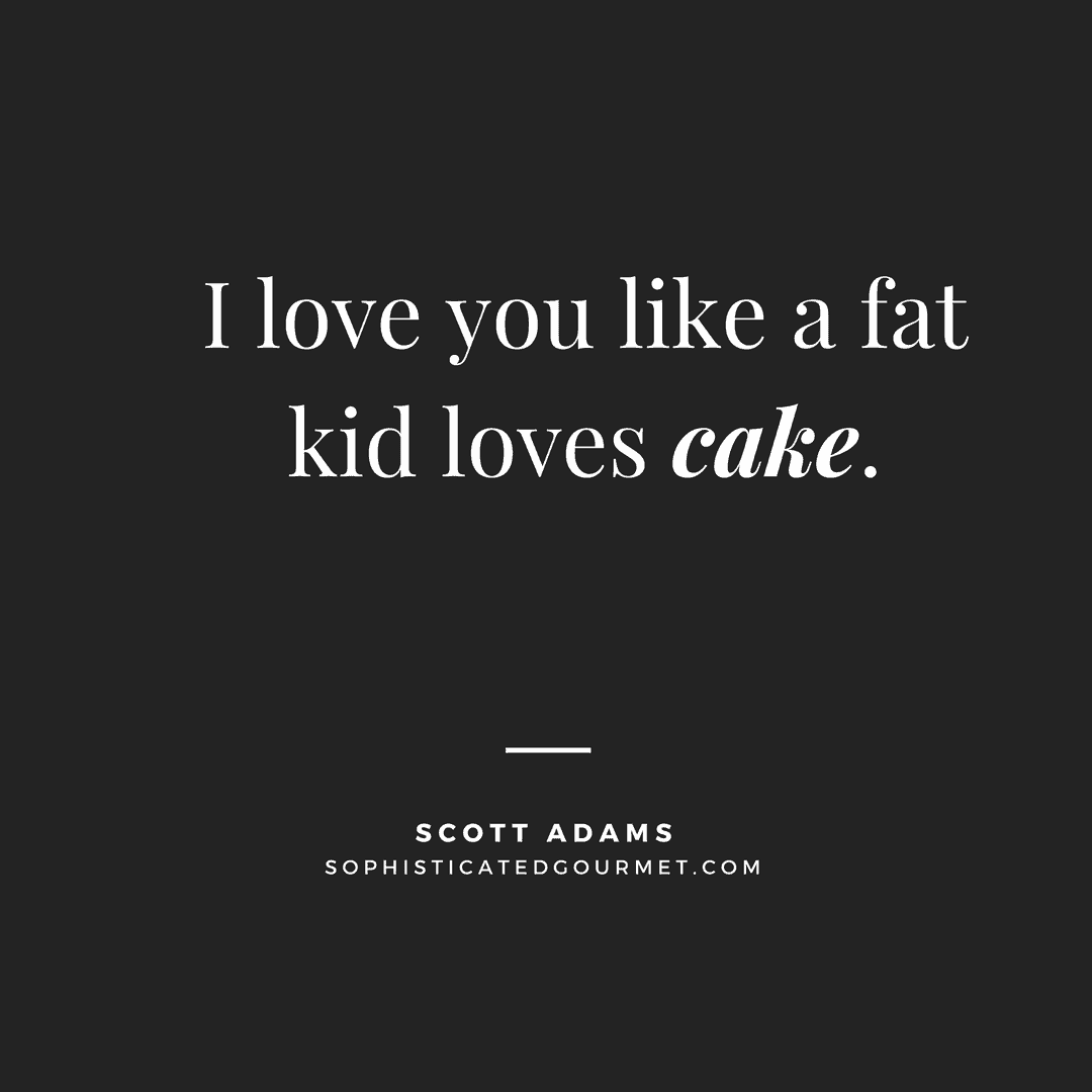 """I love you like a fat kid loves cake."" –Scott Adams"
