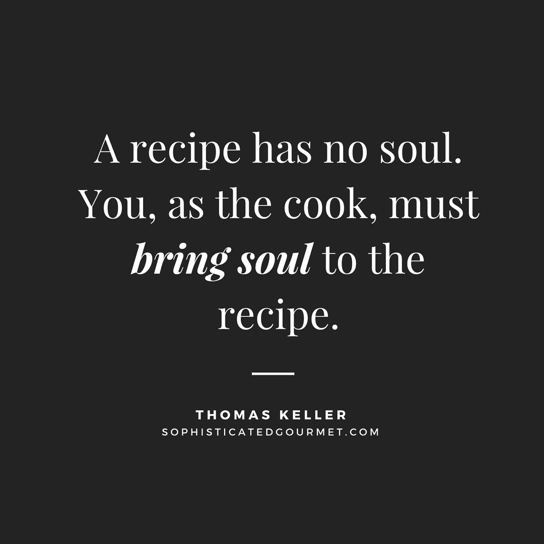 """A recipe has no soul. You, as the cook, must bring soul to the recipe."" - Thomas Keller"