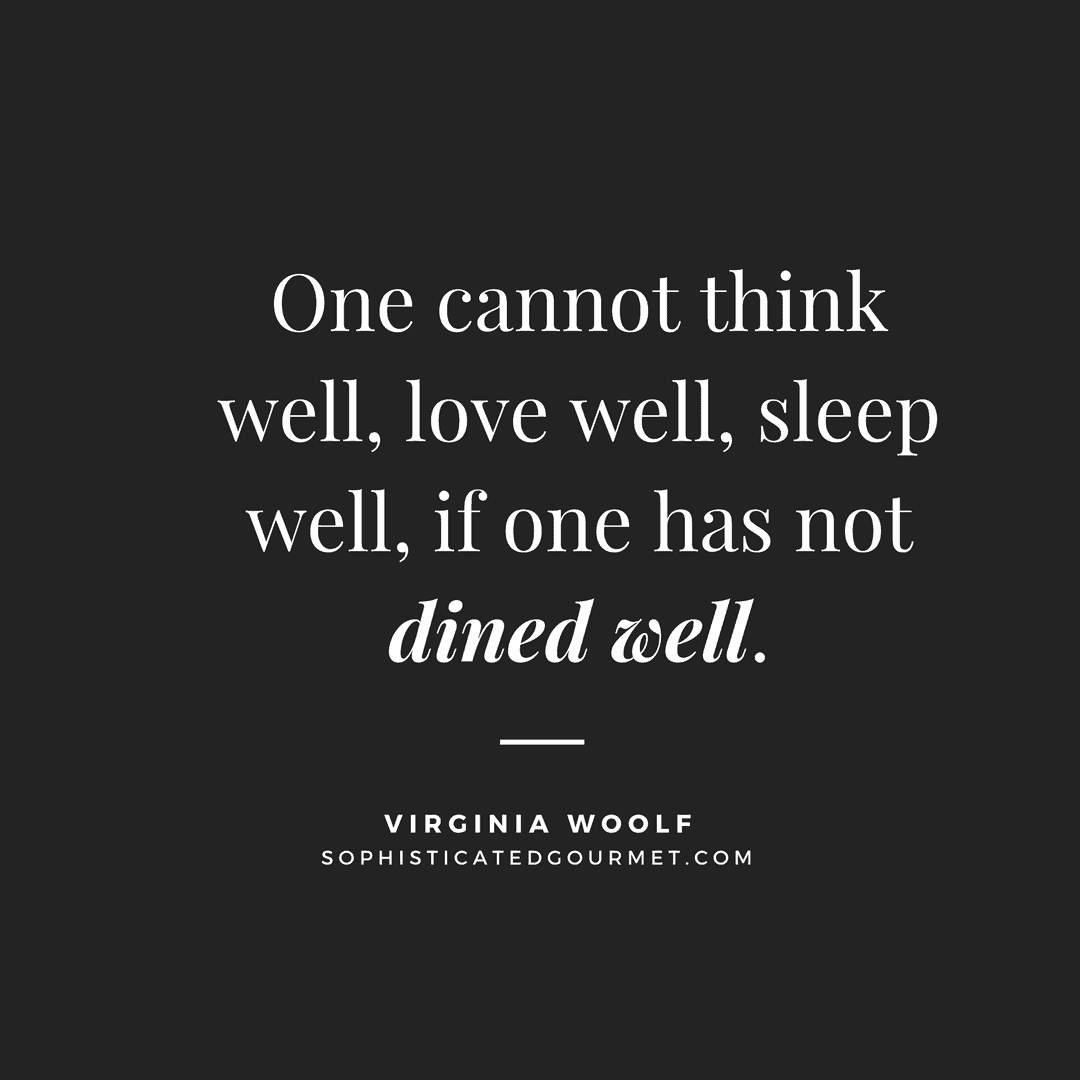 """One cannot think well, love well, sleep well, if one has not dined well."" –Virginia Woolf"