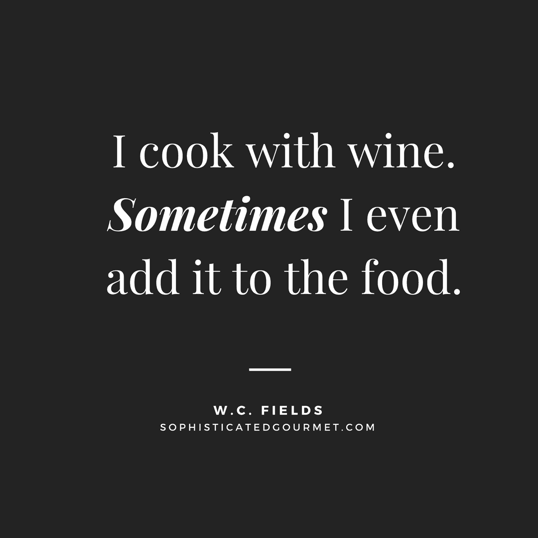 """I cook with wine. Sometimes I even add it to the food."" - W.C. Fields"