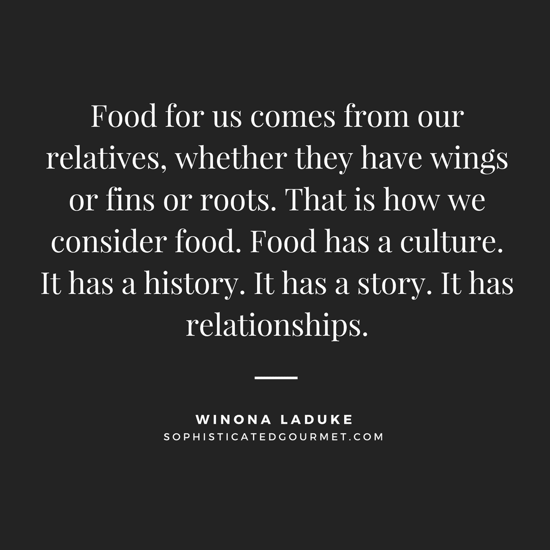 """Food for us comes from our relatives, whether they have wings or fins or roots. That is how we consider food. Food has a culture. It has a history. It has a story. It has relationships."" - Winona LaDuke"